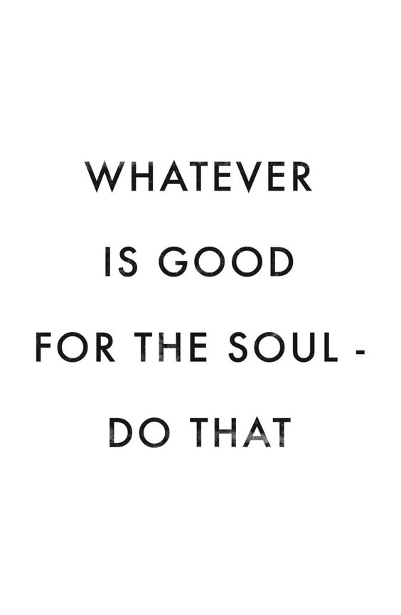 whatever-is-good-for-the-soul-do-that